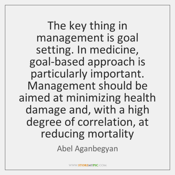 The key thing in management is goal setting. In medicine, goal-based approach ...