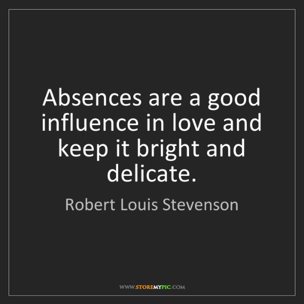 Robert Louis Stevenson: Absences are a good influence in love and keep it bright...