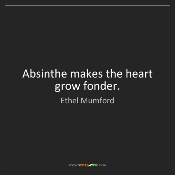 Ethel Mumford: Absinthe makes the heart grow fonder.