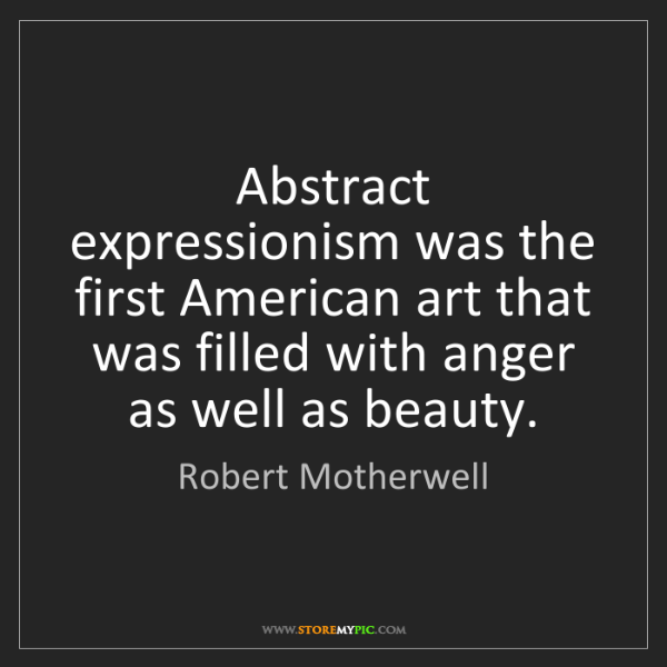 Robert Motherwell: Abstract expressionism was the first American art that...