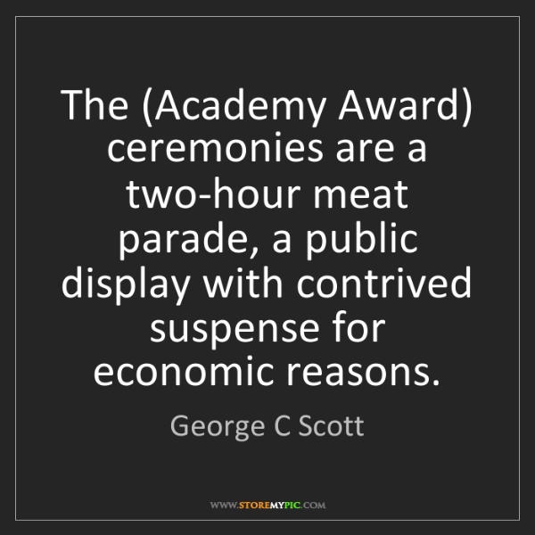 George C Scott: The (Academy Award) ceremonies are a two-hour meat parade,...