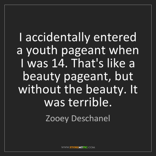 Zooey Deschanel: I accidentally entered a youth pageant when I was 14....