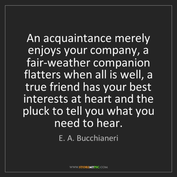 E. A. Bucchianeri: An acquaintance merely enjoys your company, a fair-weather...