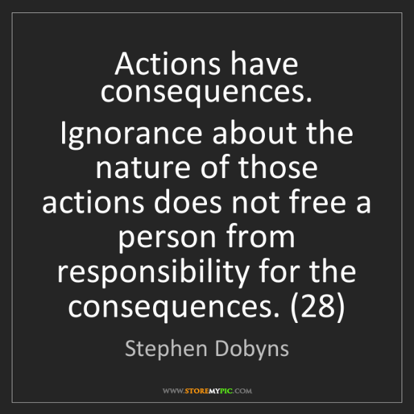 Stephen Dobyns: Actions have consequences. Ignorance about the nature...