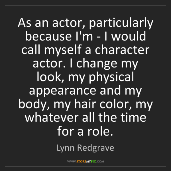 Lynn Redgrave: As an actor, particularly because I'm - I would call...