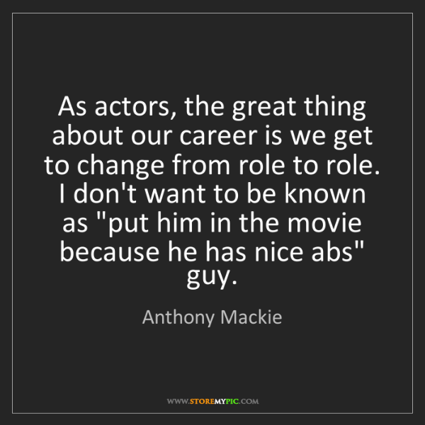 Anthony Mackie: As actors, the great thing about our career is we get...