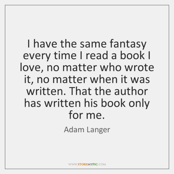 I have the same fantasy every time I read a book I ...