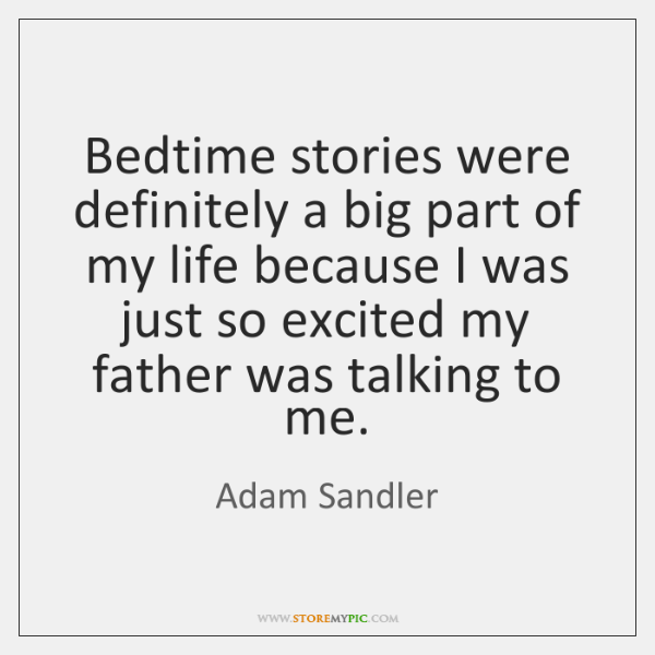 Bedtime stories were definitely a big part of my life because I ...
