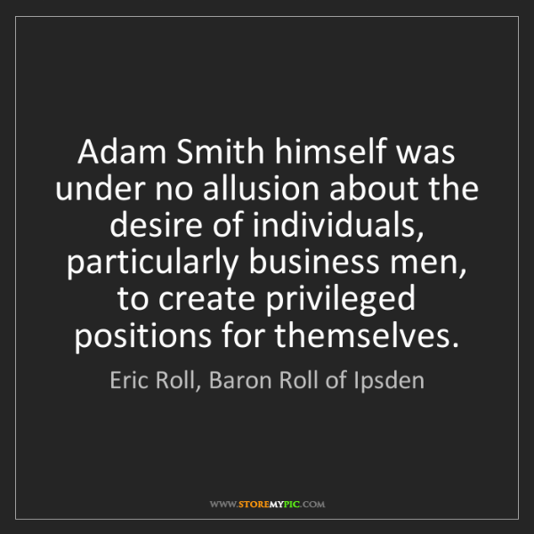 Eric Roll, Baron Roll of Ipsden: Adam Smith himself was under no allusion about the desire...