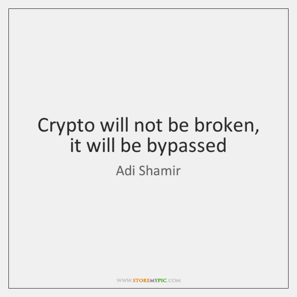 Crypto will not be broken, it will be bypassed
