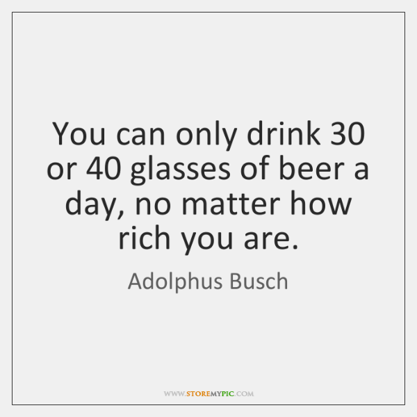 You can only drink 30 or 40 glasses of beer a day, no matter ...