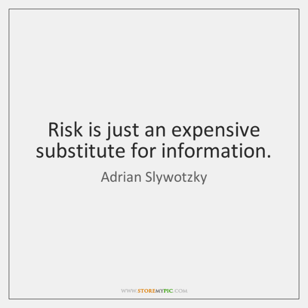 Risk is just an expensive substitute for information.