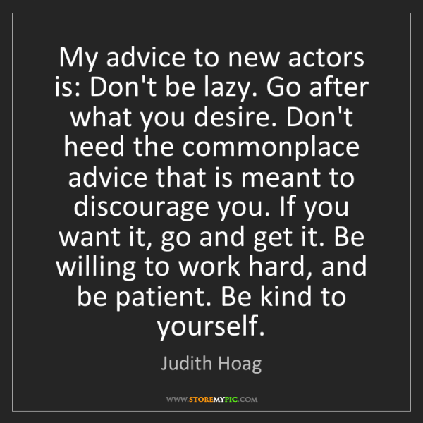 Judith Hoag: My advice to new actors is: Don't be lazy. Go after what...