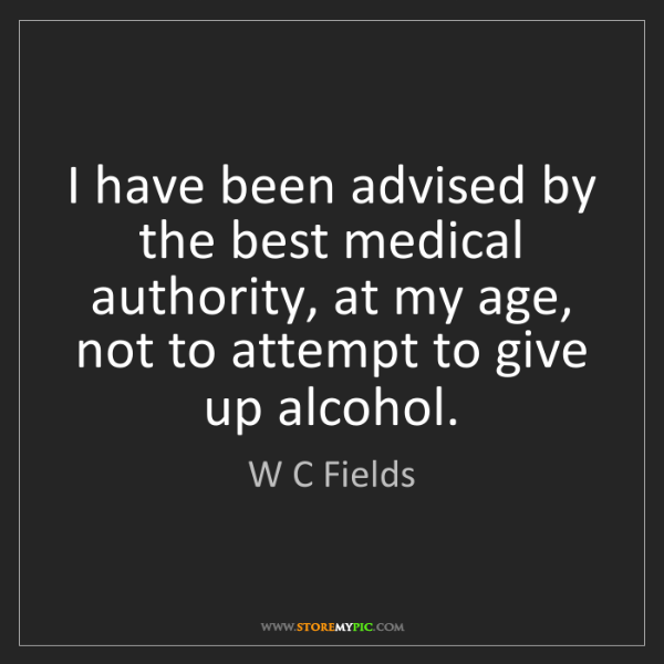 W C Fields: I have been advised by the best medical authority, at...