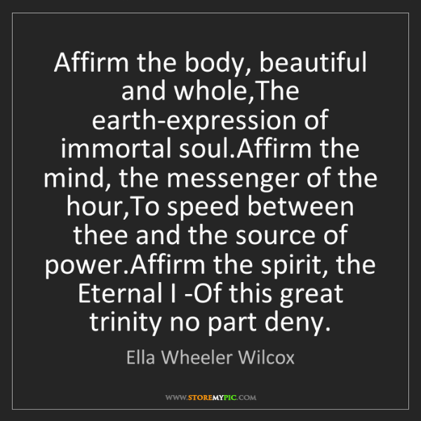 Ella Wheeler Wilcox: Affirm the body, beautiful and whole,The earth-expression...