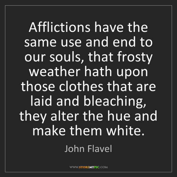 John Flavel: Afflictions have the same use and end to our souls, that...