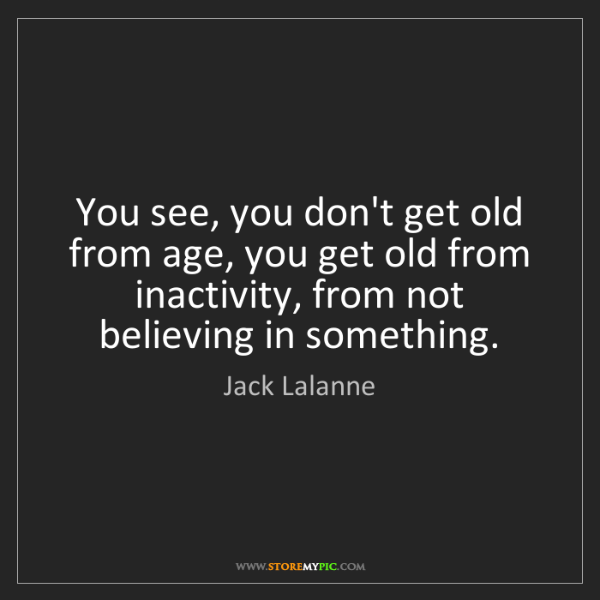 Jack Lalanne: You see, you don't get old from age, you get old from...