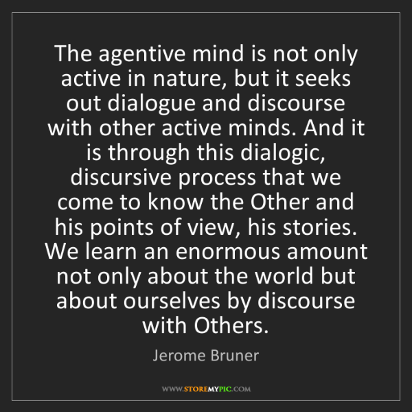 Jerome Bruner: The agentive mind is not only active in nature, but it...