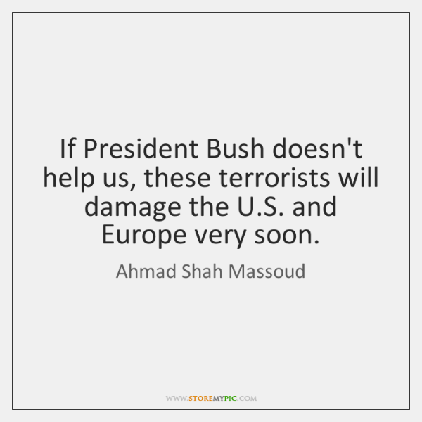If President Bush doesn't help us, these terrorists will damage the U....