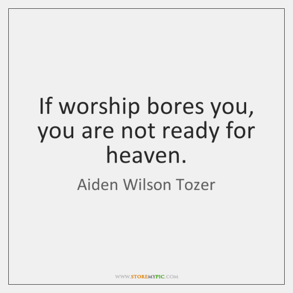 If worship bores you, you are not ready for heaven.