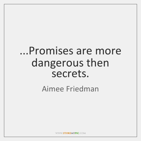 ...Promises are more dangerous then secrets.