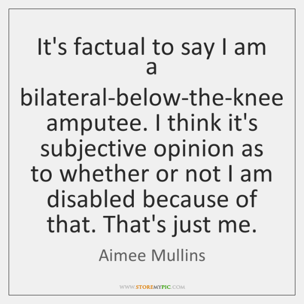 It's factual to say I am a bilateral-below-the-knee amputee. I think it's ...