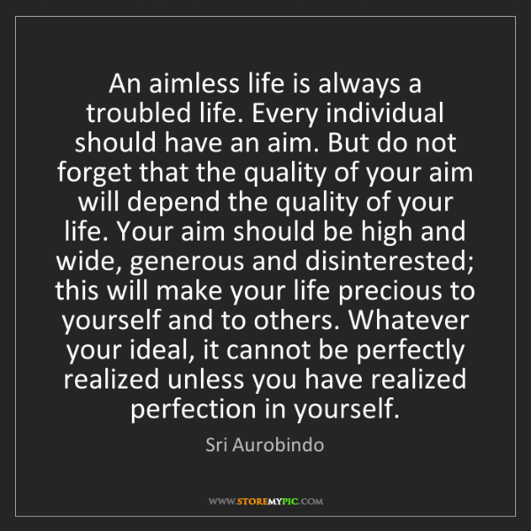 Sri Aurobindo: An aimless life is always a troubled life. Every individual...