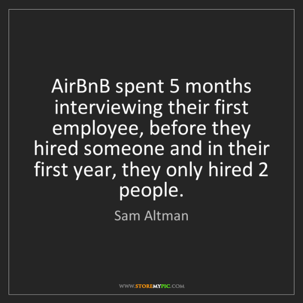 Sam Altman: AirBnB spent 5 months interviewing their first employee,...