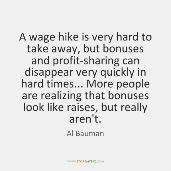 A wage hike is very hard to take away, but bonuses and ...