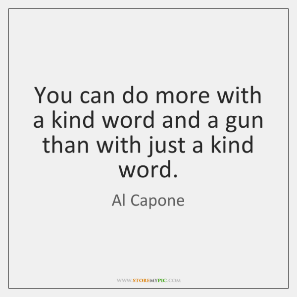 You Can Do More With A Kind Word And Gun Than