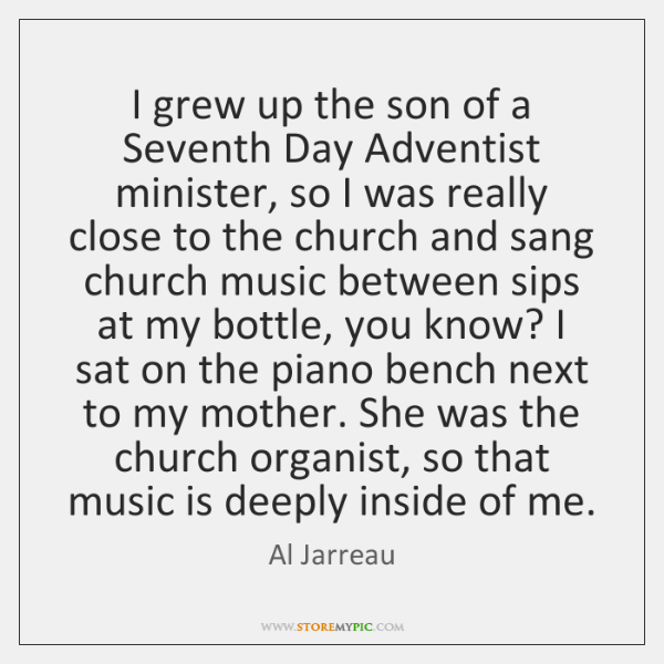 I grew up the son of a Seventh Day Adventist minister, so ...