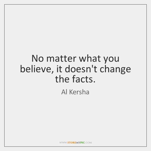 No matter what you believe, it doesn't change the facts.