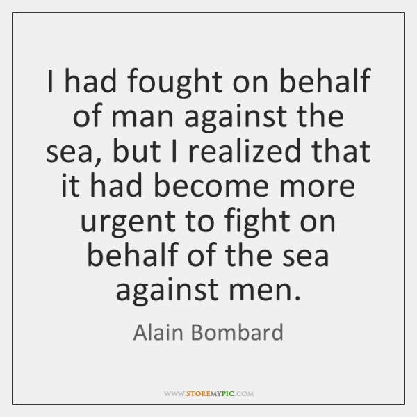 I had fought on behalf of man against the sea, but I ...