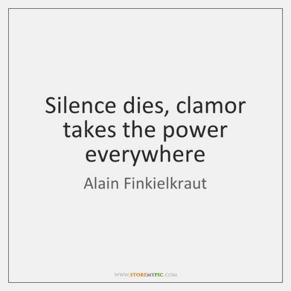 Silence dies, clamor takes the power everywhere