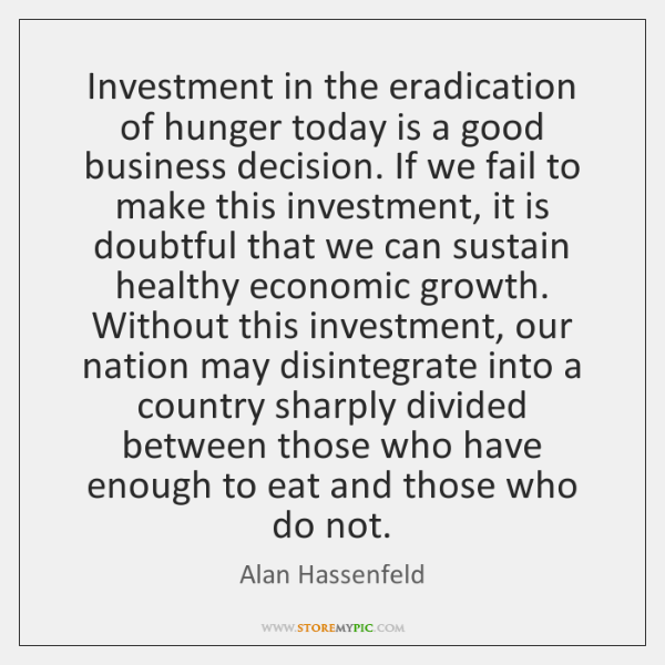 Investment in the eradication of hunger today is a good business decision. ...