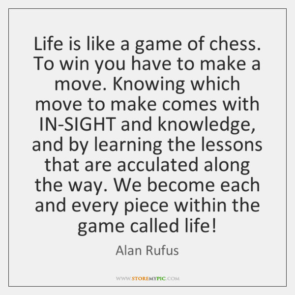 Life is like a game of chess. To win you have to ...