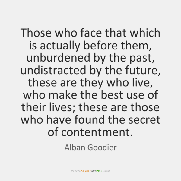 Those who face that which is actually before them, unburdened by the ...