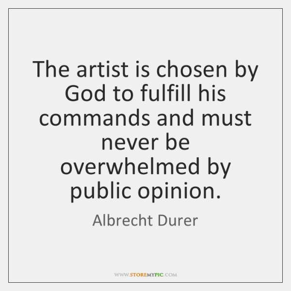 The artist is chosen by God to fulfill his commands and must ...