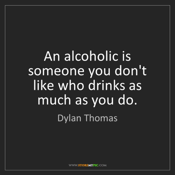 Dylan Thomas: An alcoholic is someone you don't like who drinks as...