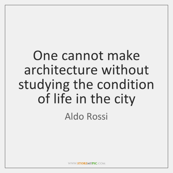 One cannot make architecture without studying the condition of life in the ...