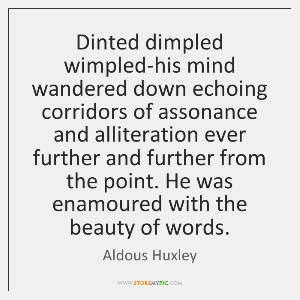Dinted dimpled wimpled-his mind wandered down echoing corridors of assonance and alliteration ...