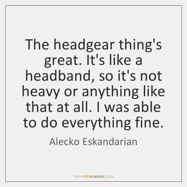 The headgear thing's great. It's like a headband, so it's not heavy ...