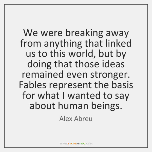 We were breaking away from anything that linked us to this world, ...