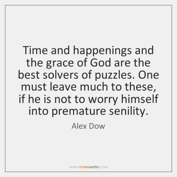 Time and happenings and the grace of God are the best solvers ...