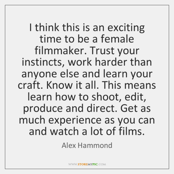 I think this is an exciting time to be a female filmmaker. ...
