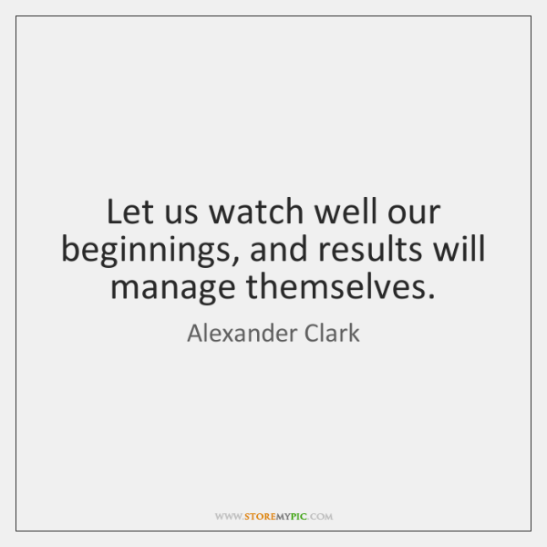 Let us watch well our beginnings, and results will manage themselves.