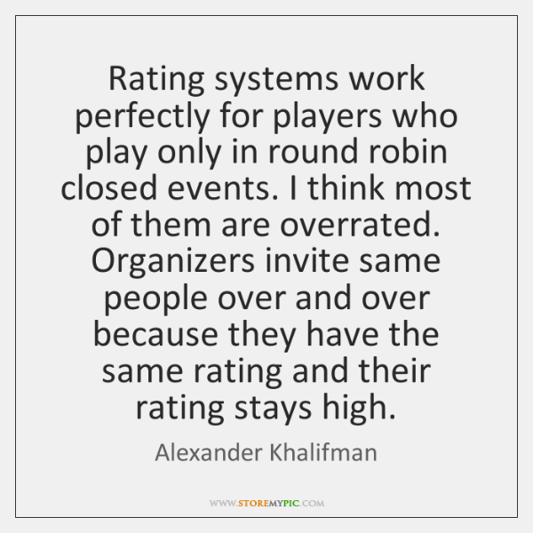 Rating systems work perfectly for players who play only in round robin ...