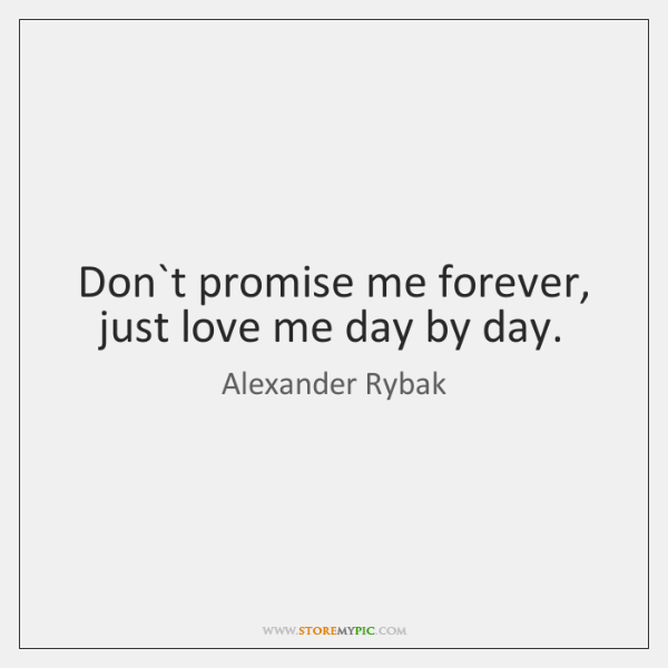 Don`t promise me forever, just love me day by day.