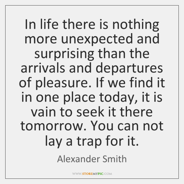 In life there is nothing more unexpected and surprising than the arrivals ...