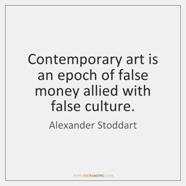 Contemporary art is an epoch of false money allied with false culture.